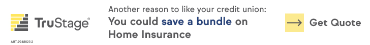 truSTAGE. Another reason to like your credit union: you could save a bundle on home insurance. Get quote.